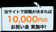 当サイトで就職が決まれば10,000円のお祝い金 実施中!