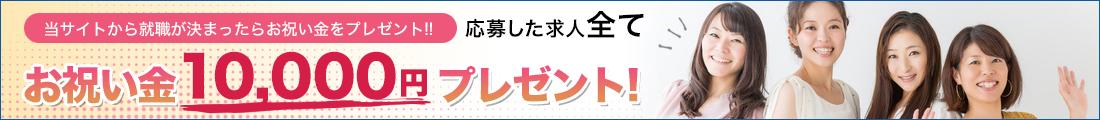 当サイトから就職が決まったらお祝い金をプレゼント!! 応募した求人全て お祝い金10,000円プレゼント!